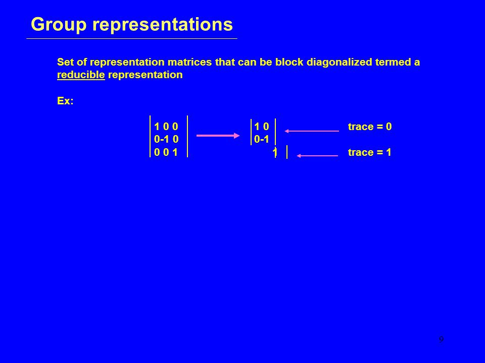 9 Group representations Set of representation matrices that can be block diagonalized termed a reducible representation Ex: 1 0 0 1 0 trace = 0 0-1 0 0-1 0 0 1 1trace = 1