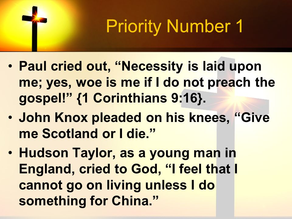 "Priority Number 1 Paul cried out, ""Necessity is laid upon me; yes, woe is me if I do not preach the gospel!"" {1 Corinthians 9:16}. John Knox pleaded o"