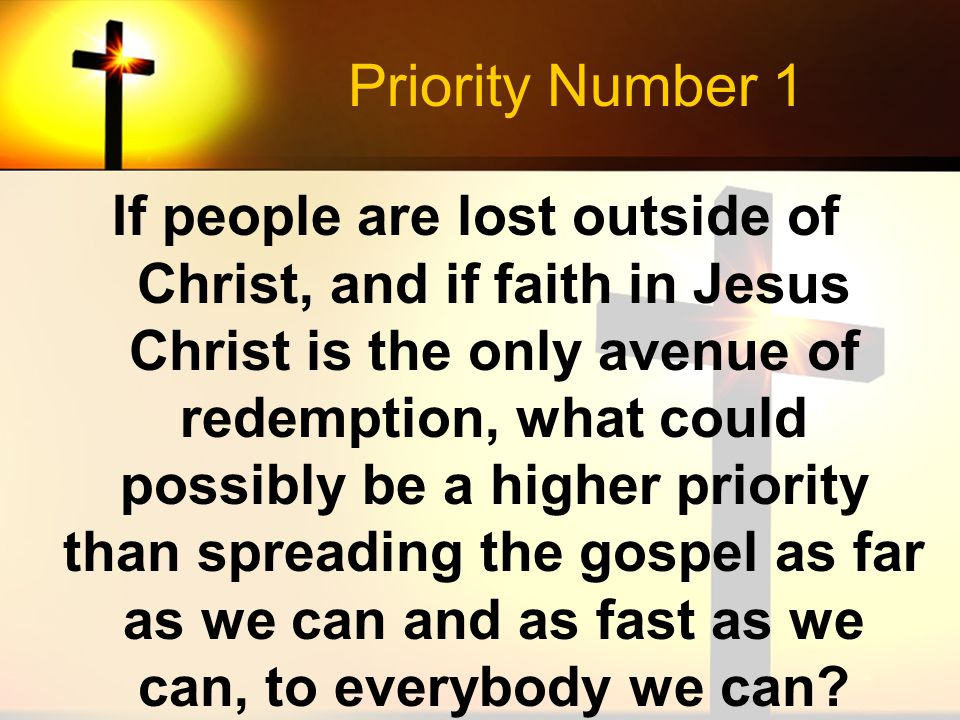 Priority Number 1 If people are lost outside of Christ, and if faith in Jesus Christ is the only avenue of redemption, what could possibly be a higher