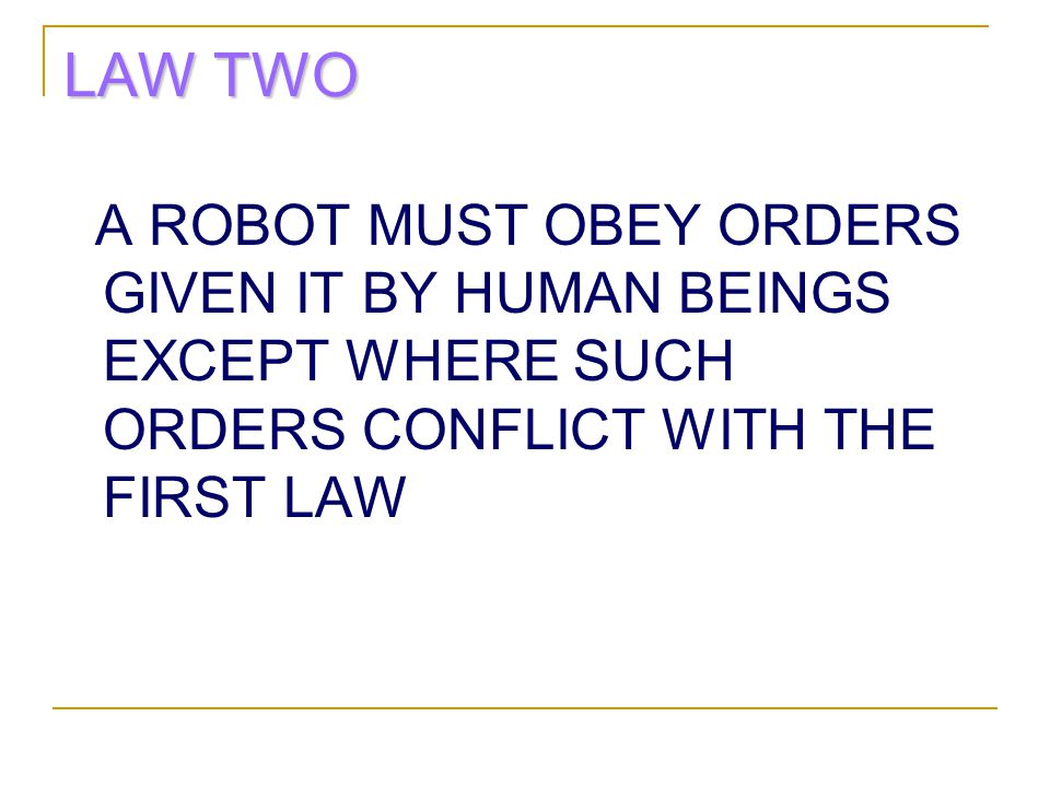 LAW TWO A ROBOT MUST OBEY ORDERS GIVEN IT BY HUMAN BEINGS EXCEPT WHERE SUCH ORDERS CONFLICT WITH THE FIRST LAW