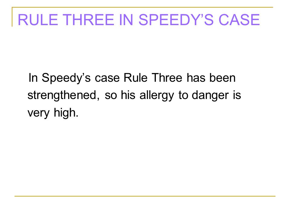 RULE THREE IN SPEEDY'S CASE In Speedy's case Rule Three has been strengthened, so his allergy to danger is very high.
