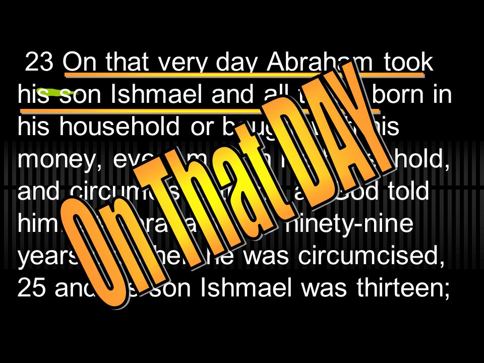 23 On that very day Abraham took his son Ishmael and all those born in his household or bought with his money, every male in his household, and circumcised them, as God told him.