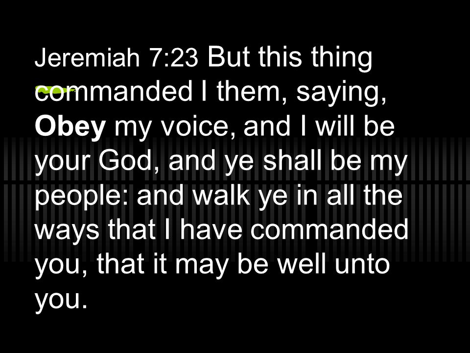 Jeremiah 7:23 But this thing commanded I them, saying, Obey my voice, and I will be your God, and ye shall be my people: and walk ye in all the ways that I have commanded you, that it may be well unto you.
