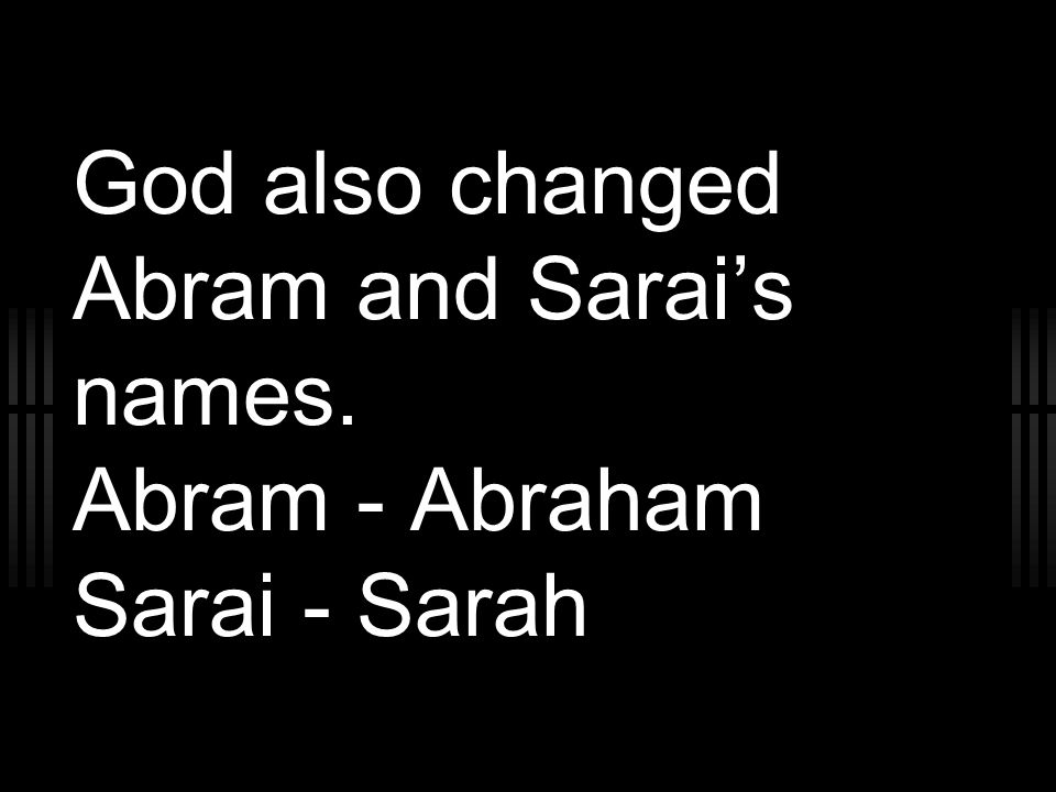 God also changed Abram and Sarai's names. Abram - Abraham Sarai - Sarah