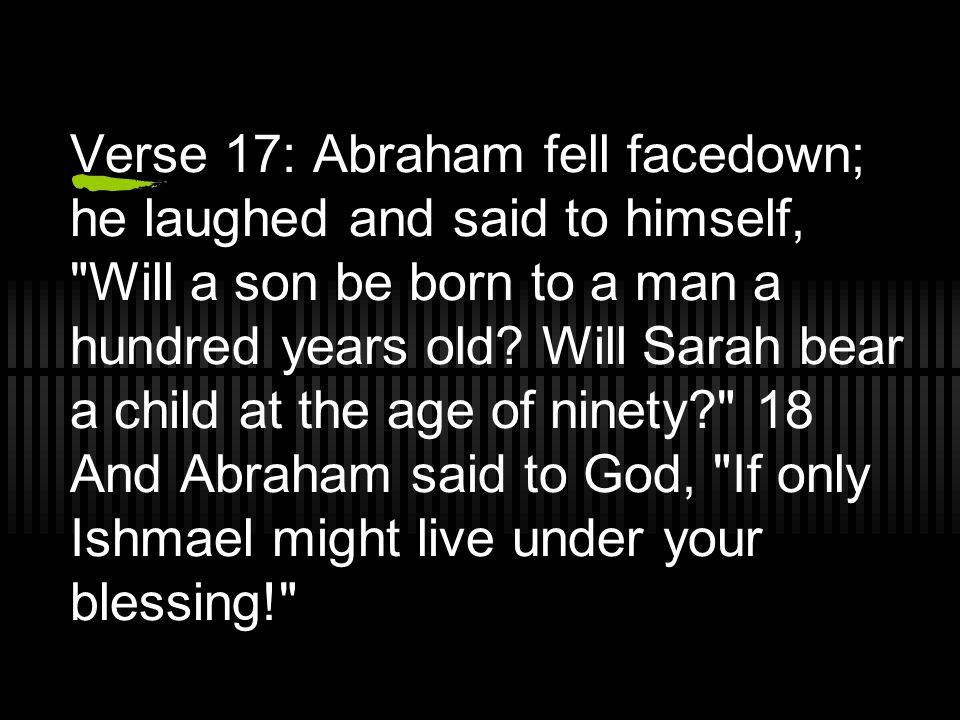 Verse 17: Abraham fell facedown; he laughed and said to himself, Will a son be born to a man a hundred years old.