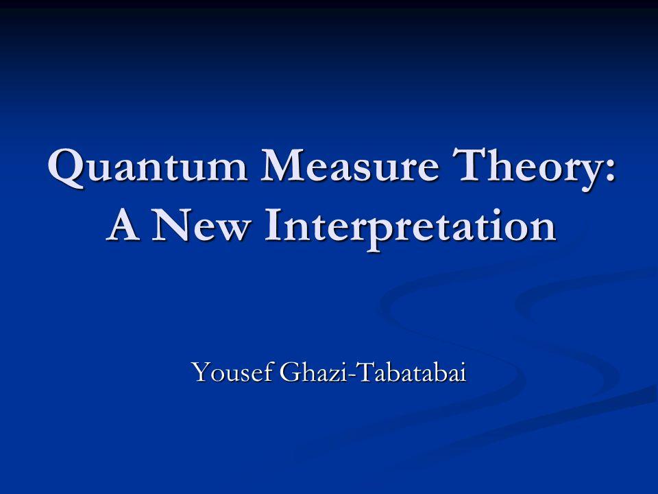 Quantum Measure Theory: A New Interpretation Yousef Ghazi-Tabatabai