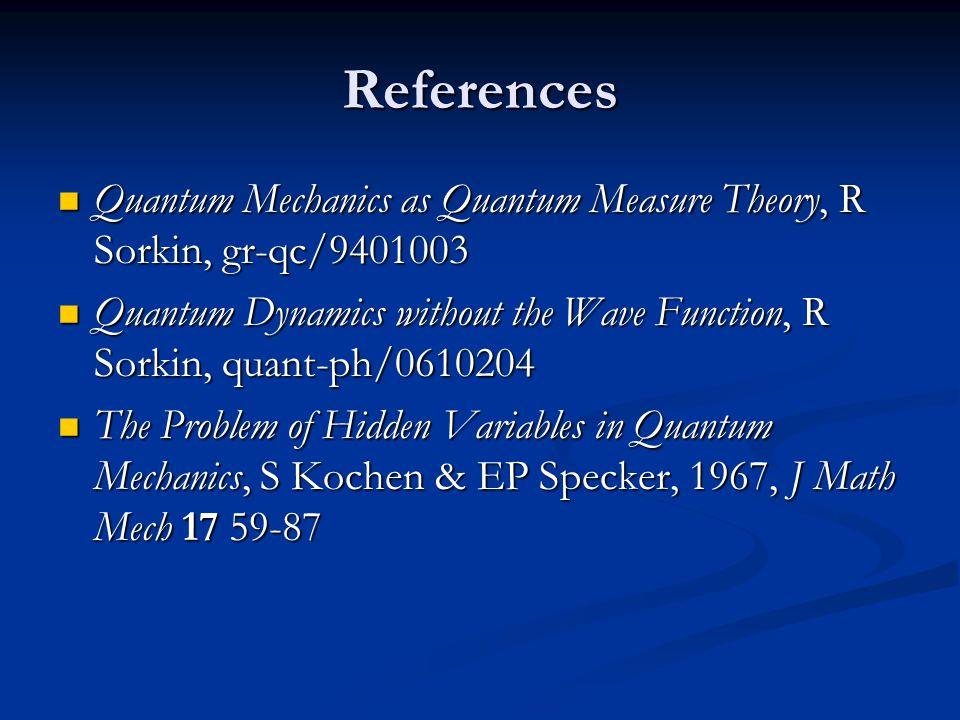 References Quantum Mechanics as Quantum Measure Theory, R Sorkin, gr-qc/9401003 Quantum Mechanics as Quantum Measure Theory, R Sorkin, gr-qc/9401003 Quantum Dynamics without the Wave Function, R Sorkin, quant-ph/0610204 Quantum Dynamics without the Wave Function, R Sorkin, quant-ph/0610204 The Problem of Hidden Variables in Quantum Mechanics, S Kochen & EP Specker, 1967, J Math Mech 17 59-87 The Problem of Hidden Variables in Quantum Mechanics, S Kochen & EP Specker, 1967, J Math Mech 17 59-87