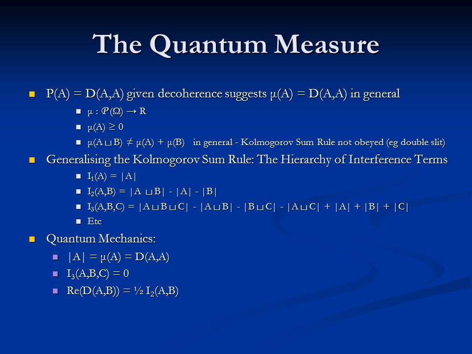 The Quantum Measure P(A) = D(A,A) given decoherence suggests μ(A) = D(A,A) in general P(A) = D(A,A) given decoherence suggests μ(A) = D(A,A) in general μ : P (Ω) → R μ : P (Ω) → R μ(A) ≥ 0 μ(A) ≥ 0 μ(A └┘ B) ≠ μ(A) + μ(B) in general - Kolmogorov Sum Rule not obeyed (eg double slit) μ(A └┘ B) ≠ μ(A) + μ(B) in general - Kolmogorov Sum Rule not obeyed (eg double slit) Generalising the Kolmogorov Sum Rule: The Hierarchy of Interference Terms Generalising the Kolmogorov Sum Rule: The Hierarchy of Interference Terms I 1 (A) = |A| I 1 (A) = |A| I 2 (A,B) = |A └┘ B| - |A| - |B| I 2 (A,B) = |A └┘ B| - |A| - |B| I 3 (A,B,C) = |A └┘ B └┘ C| - |A └┘ B| - |B └┘ C| - |A └┘ C| + |A| + |B| + |C| I 3 (A,B,C) = |A └┘ B └┘ C| - |A └┘ B| - |B └┘ C| - |A └┘ C| + |A| + |B| + |C| Etc Etc Quantum Mechanics: Quantum Mechanics: |A| = μ(A) = D(A,A) |A| = μ(A) = D(A,A) I 3 (A,B,C) = 0 I 3 (A,B,C) = 0 Re(D(A,B)) = ½ I 2 (A,B) Re(D(A,B)) = ½ I 2 (A,B)