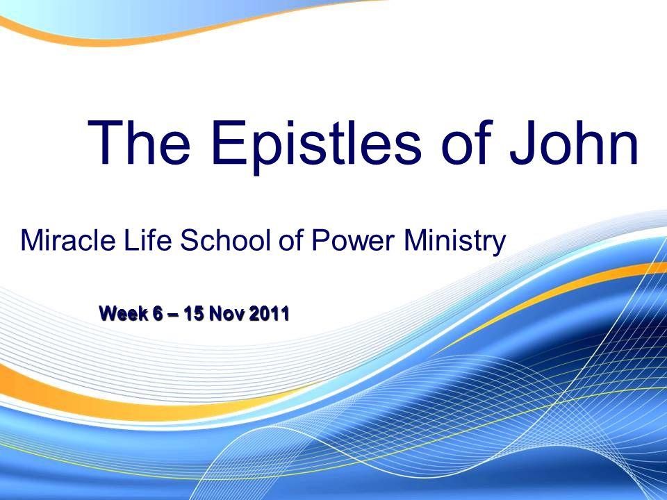 The Epistles of John Week 6 – 15 Nov 2011 Miracle Life School of Power Ministry