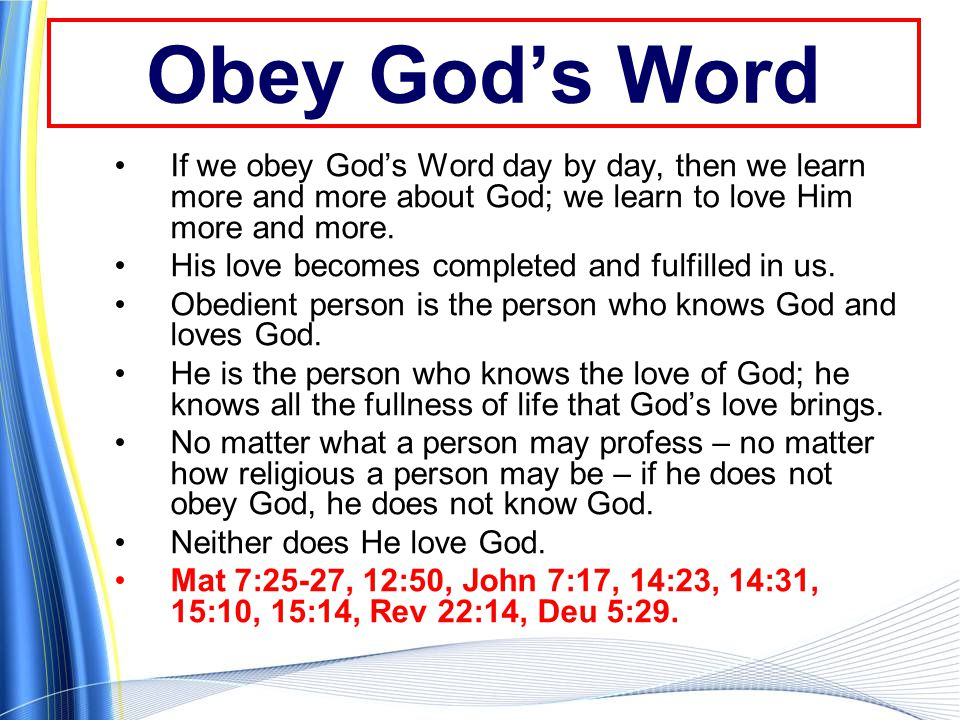 Obey God's Word If we obey God's Word day by day, then we learn more and more about God; we learn to love Him more and more.
