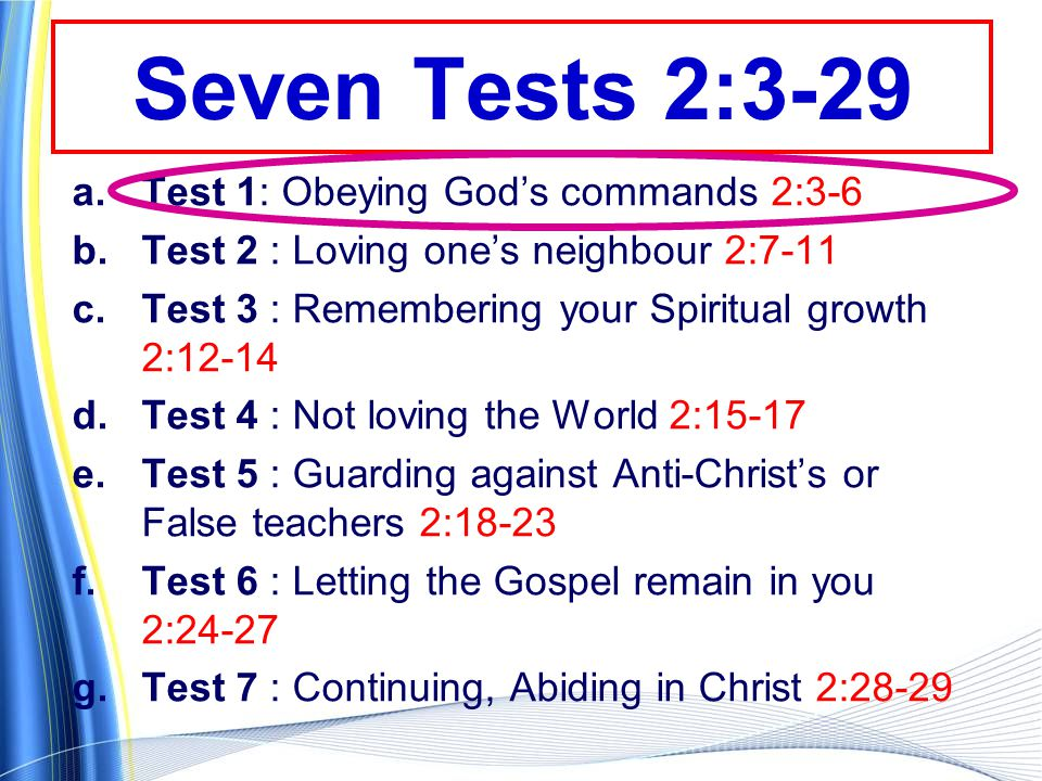 Seven Tests 2:3-29 a.Test 1: Obeying God's commands 2:3-6 b.Test 2 : Loving one's neighbour 2:7-11 c.Test 3 : Remembering your Spiritual growth 2:12-14 d.Test 4 : Not loving the World 2:15-17 e.Test 5 : Guarding against Anti-Christ's or False teachers 2:18-23 f.Test 6 : Letting the Gospel remain in you 2:24-27 g.Test 7 : Continuing, Abiding in Christ 2:28-29