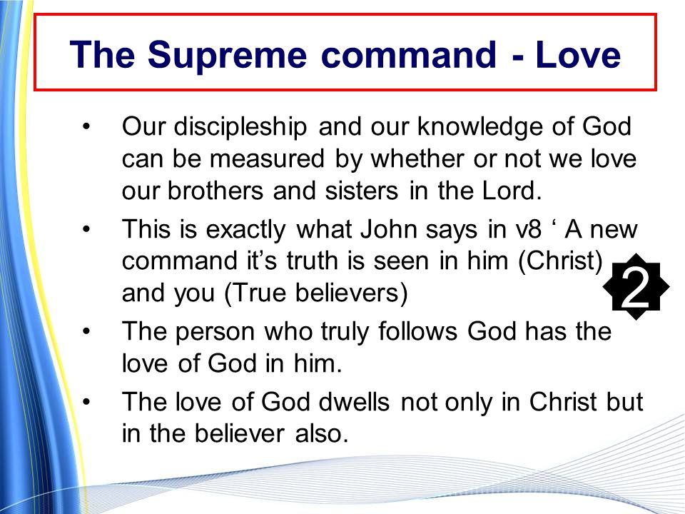 The Supreme command - Love Our discipleship and our knowledge of God can be measured by whether or not we love our brothers and sisters in the Lord.