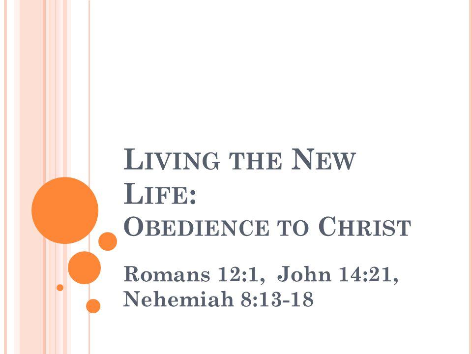 L IVING THE N EW L IFE : O BEDIENCE TO C HRIST Romans 12:1, John 14:21, Nehemiah 8:13-18