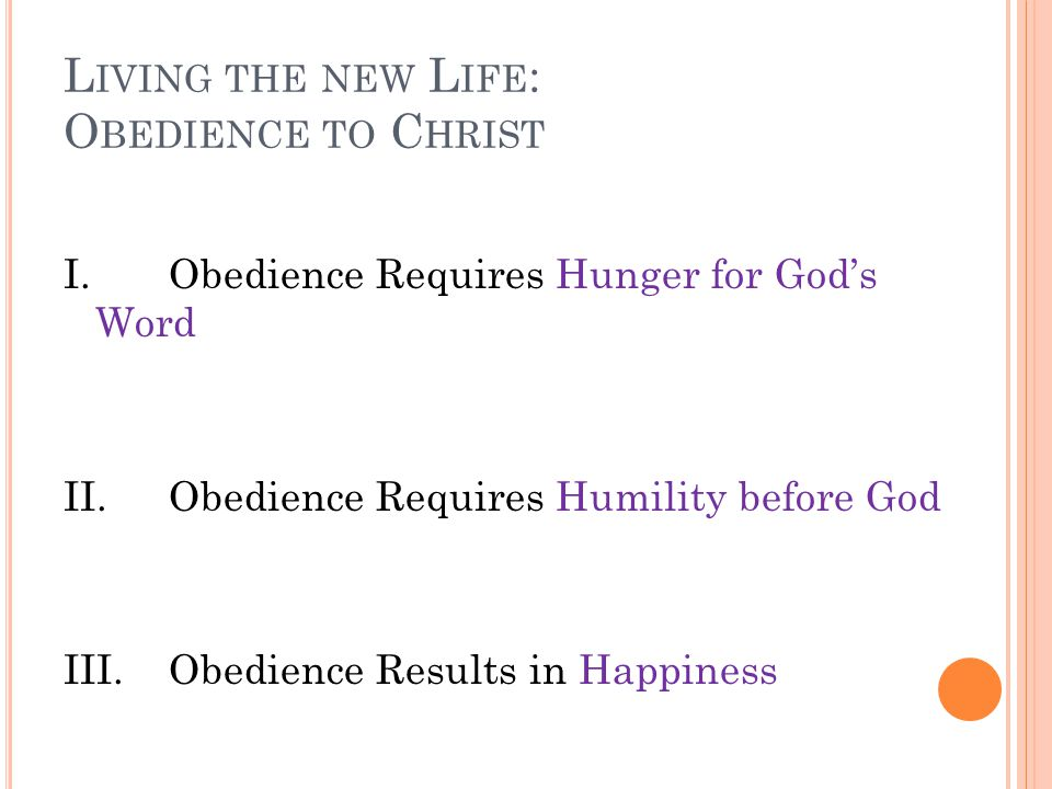 L IVING THE NEW L IFE : O BEDIENCE TO C HRIST I.Obedience Requires Hunger for God's Word II.Obedience Requires Humility before God III.Obedience Results in Happiness