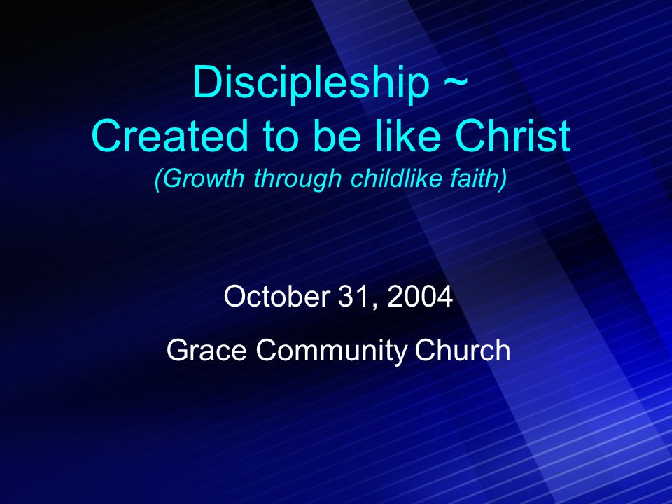 Discipleship ~ Created to be like Christ (Growth through childlike faith) October 31, 2004 Grace Community Church