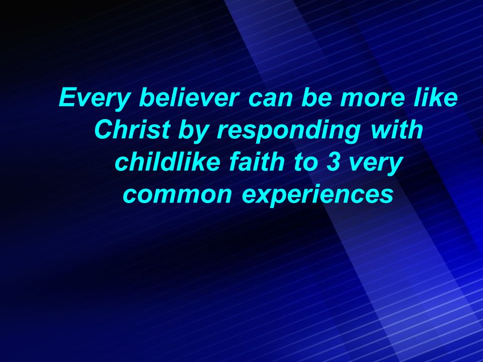 Every believer can be more like Christ by responding with childlike faith to 3 very common experiences