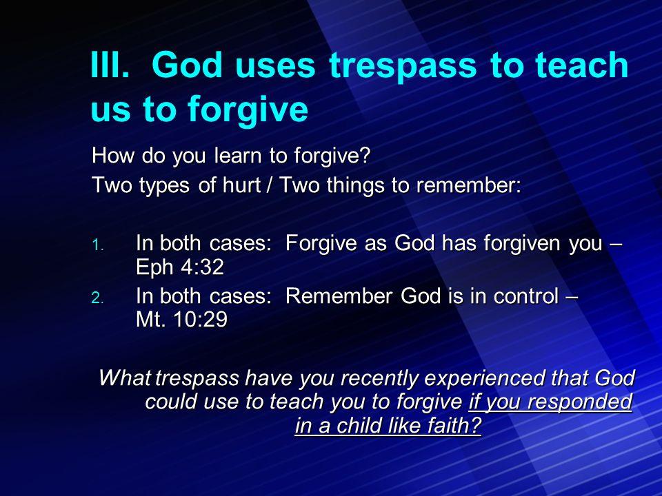 III. God uses trespass to teach us to forgive How do you learn to forgive.