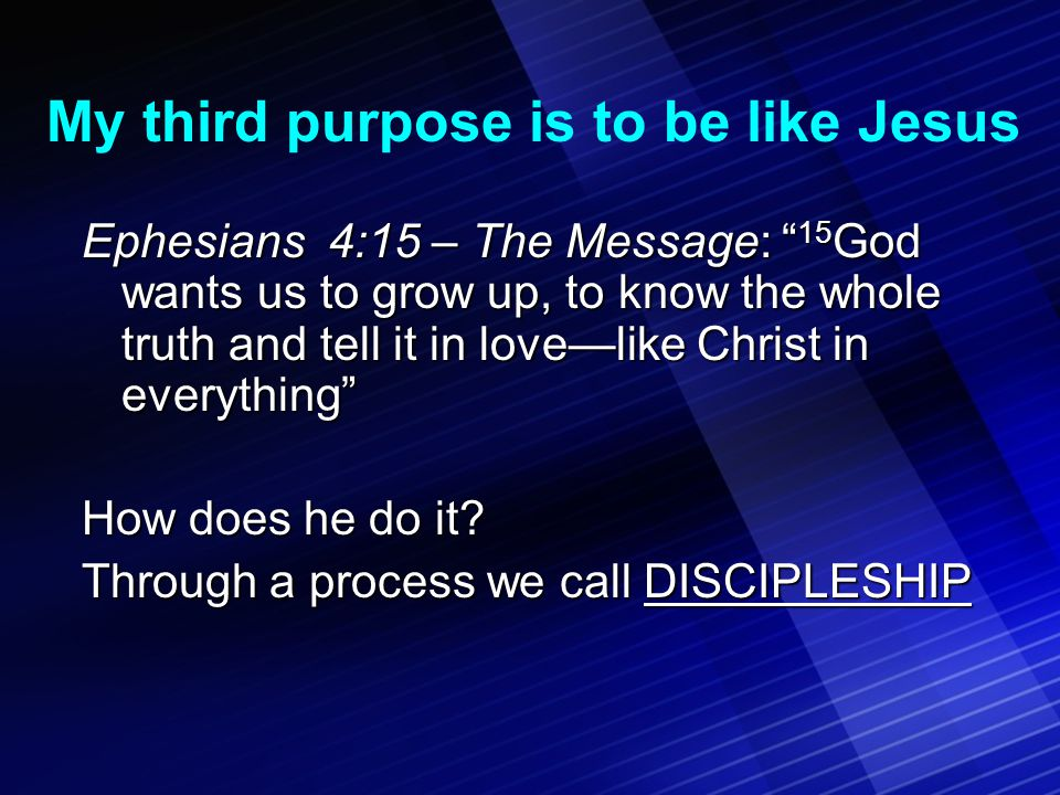 My third purpose is to be like Jesus Ephesians 4:15 – The Message: 15 God wants us to grow up, to know the whole truth and tell it in love—like Christ in everything How does he do it.