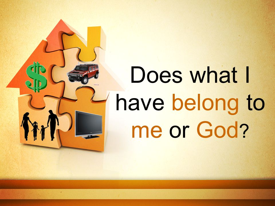 Does what I have belong to me or God ?