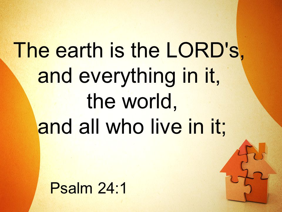 The earth is the LORD's, and everything in it, the world, and all who live in it; Psalm 24:1