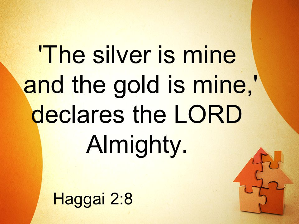 'The silver is mine and the gold is mine,' declares the LORD Almighty. Haggai 2:8