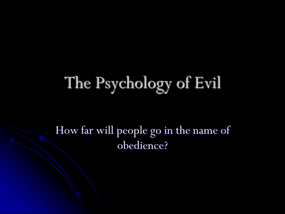 The Psychology of Evil How far will people go in the name of obedience