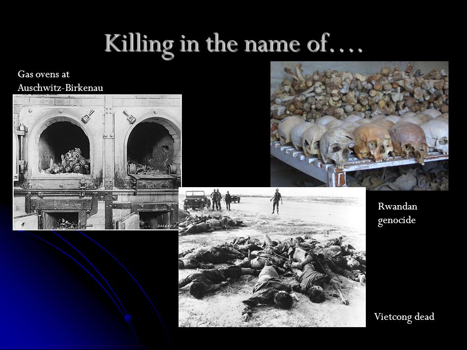 Killing in the name of…. Gas ovens at Auschwitz-Birkenau Rwandan genocide Vietcong dead