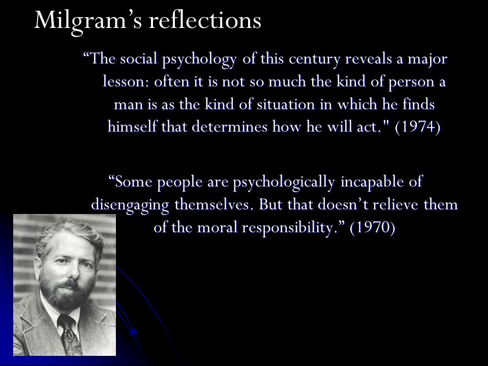 The social psychology of this century reveals a major lesson: often it is not so much the kind of person a man is as the kind of situation in which he finds himself that determines how he will act. (1974) Some people are psychologically incapable of disengaging themselves.