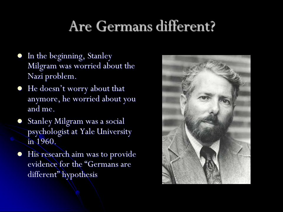 Are Germans different. In the beginning, Stanley Milgram was worried about the Nazi problem.