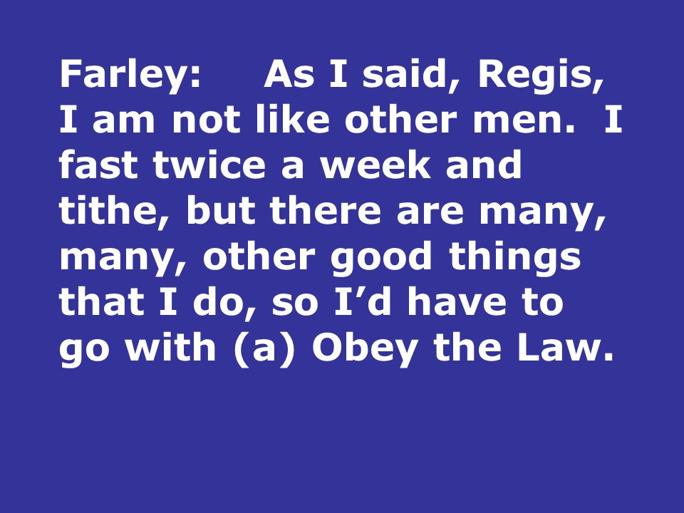 Farley:As I said, Regis, I am not like other men.