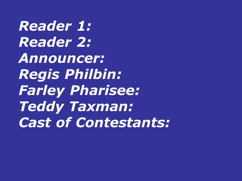 Reader 1: Reader 2: Announcer: Regis Philbin: Farley Pharisee: Teddy Taxman: Cast of Contestants: