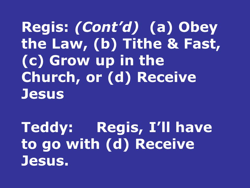Regis: (Cont'd) (a) Obey the Law, (b) Tithe & Fast, (c) Grow up in the Church, or (d) Receive Jesus Teddy:Regis, I'll have to go with (d) Receive Jesus.