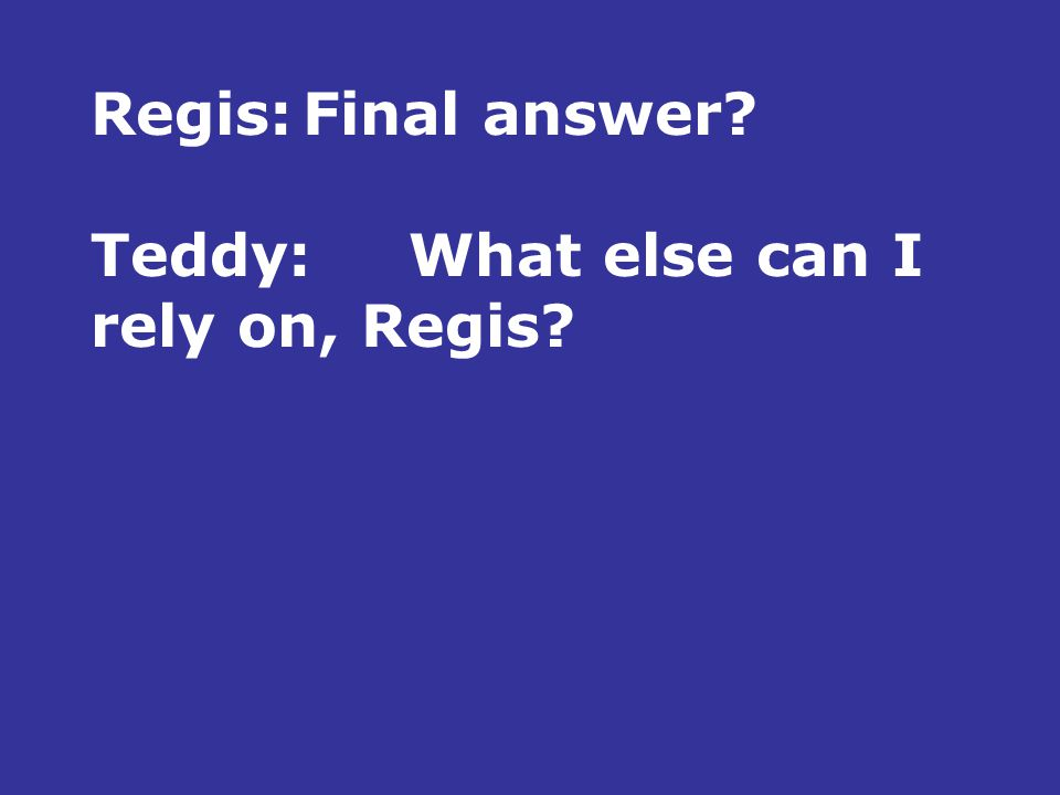 Regis:Final answer Teddy:What else can I rely on, Regis