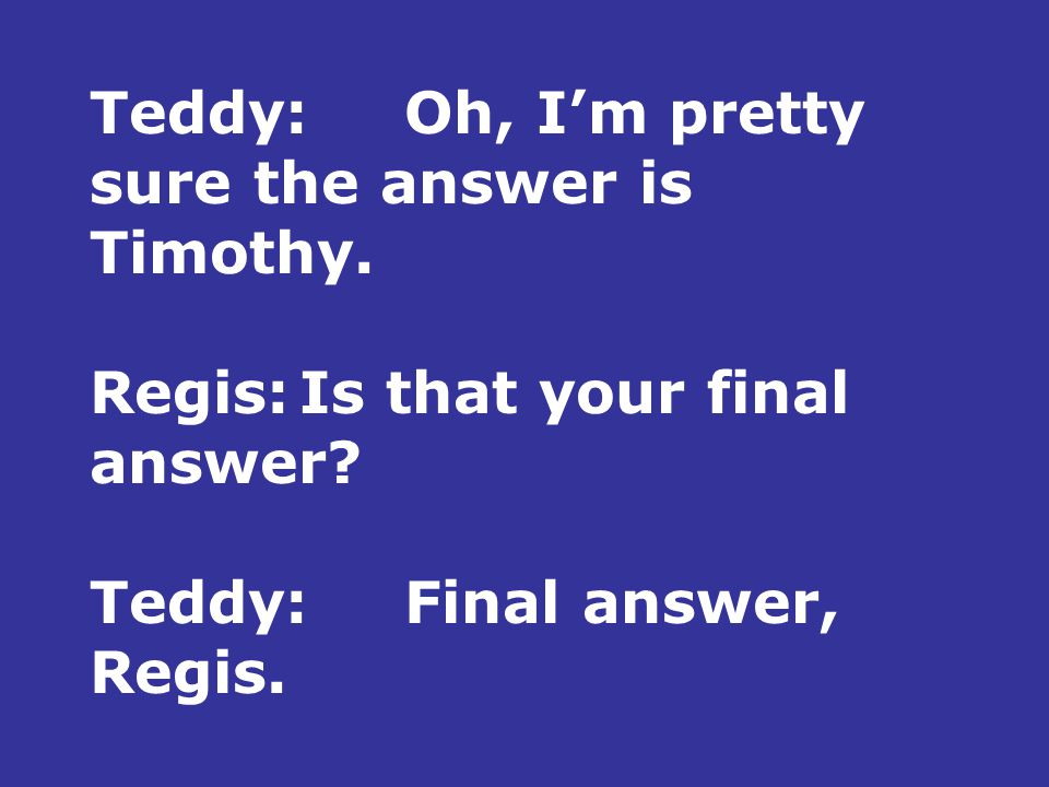 Teddy:Oh, I'm pretty sure the answer is Timothy. Regis:Is that your final answer.