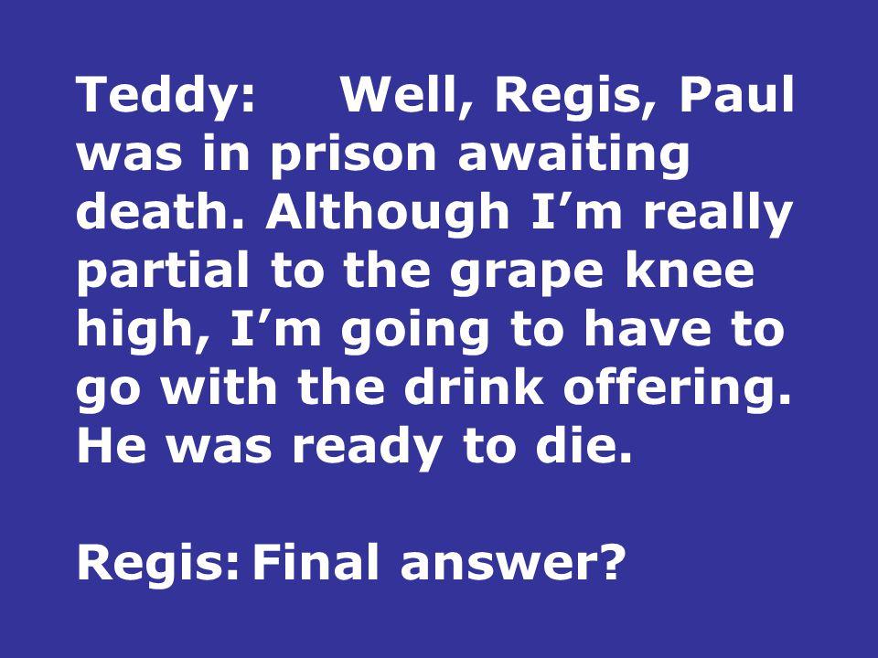 Teddy:Well, Regis, Paul was in prison awaiting death.