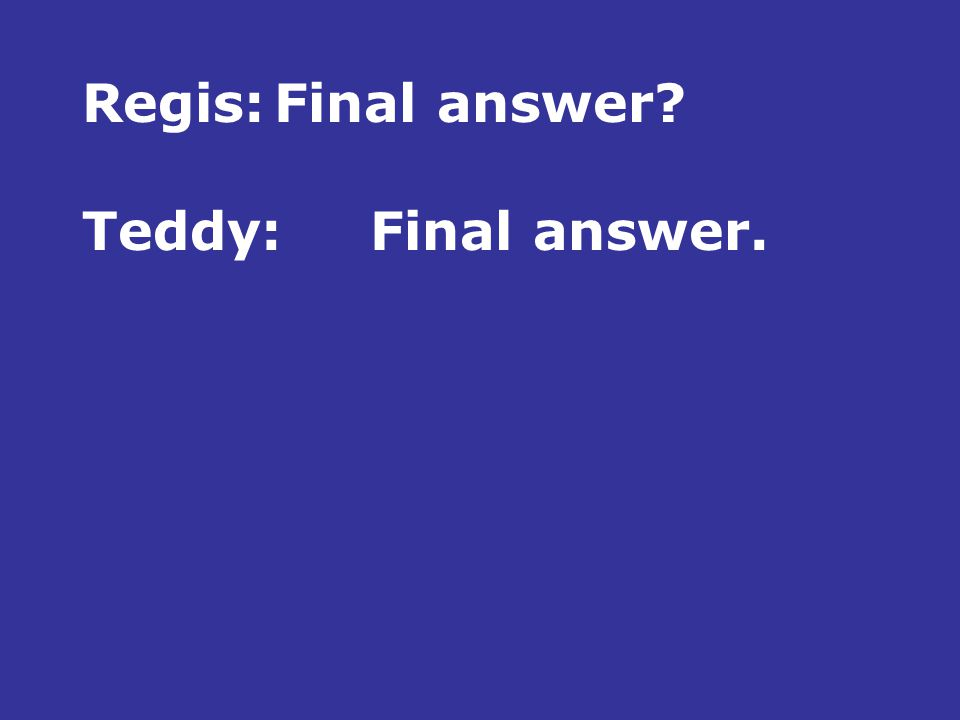 Regis:Final answer Teddy:Final answer.