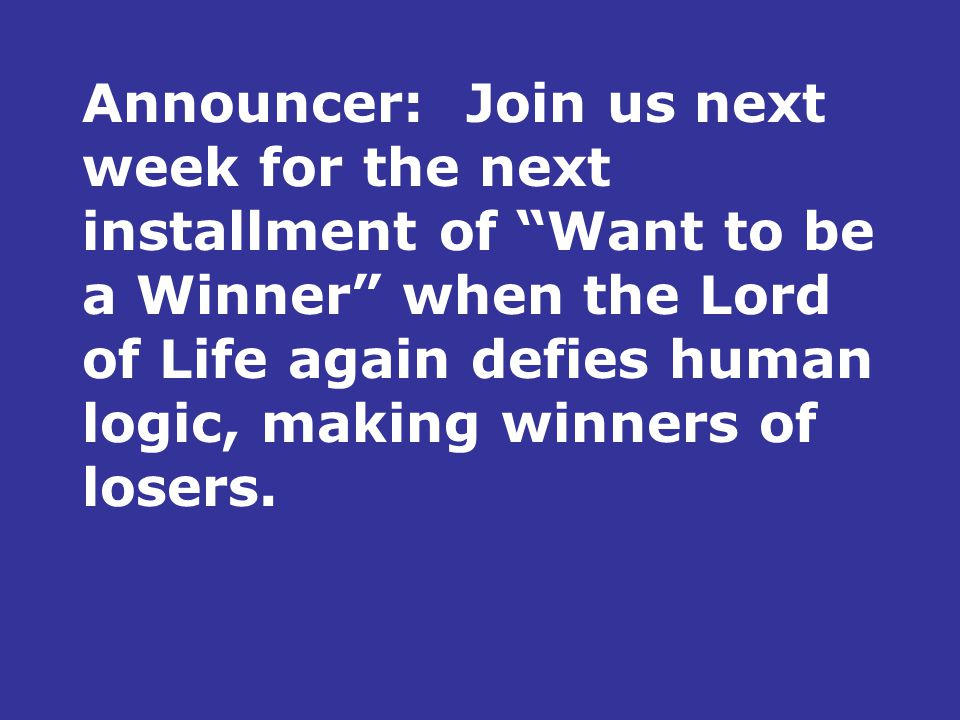 Announcer:Join us next week for the next installment of Want to be a Winner when the Lord of Life again defies human logic, making winners of losers.