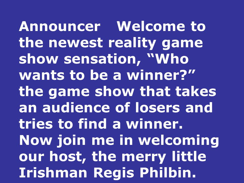 AnnouncerWelcome to the newest reality game show sensation, Who wants to be a winner the game show that takes an audience of losers and tries to find a winner.