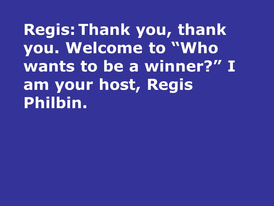 Regis:Thank you, thank you. Welcome to Who wants to be a winner I am your host, Regis Philbin.