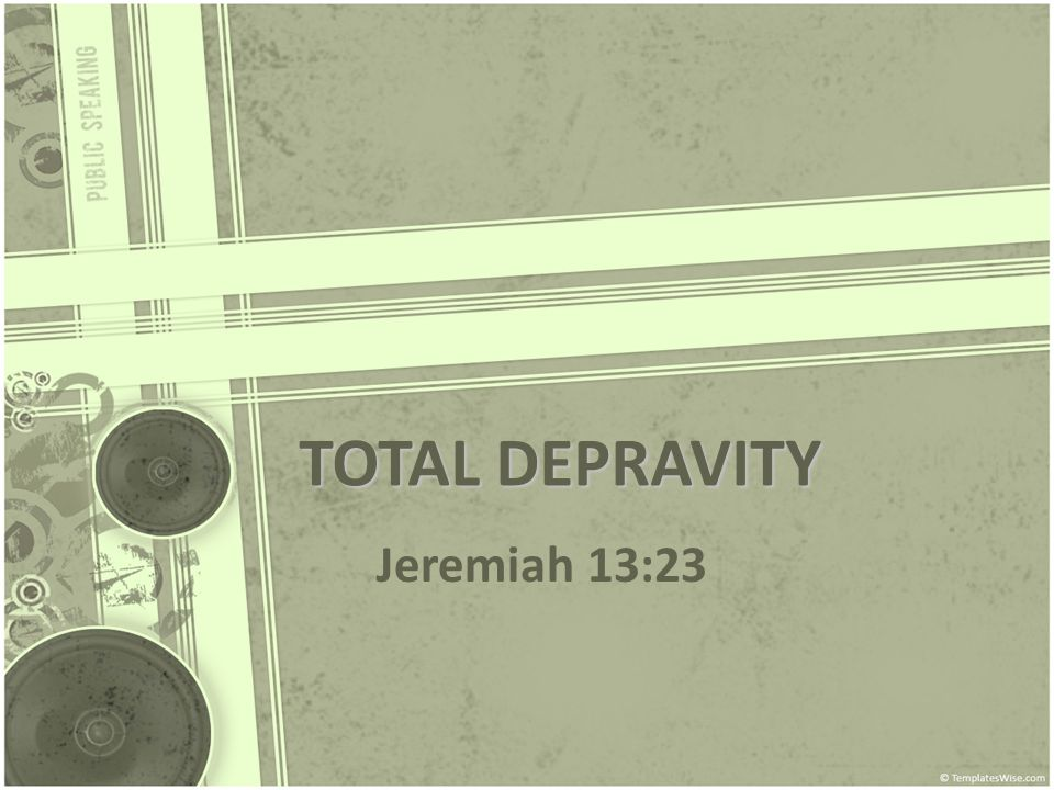 TOTAL DEPRAVITY Jeremiah 13:23