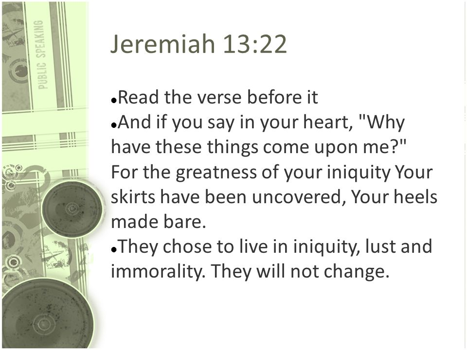 Jeremiah 13:22 Read the verse before it And if you say in your heart,