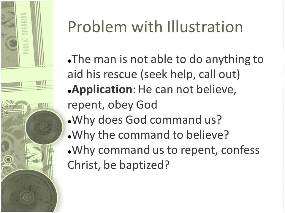 Problem with Illustration The man is not able to do anything to aid his rescue (seek help, call out) Application: He can not believe, repent, obey God
