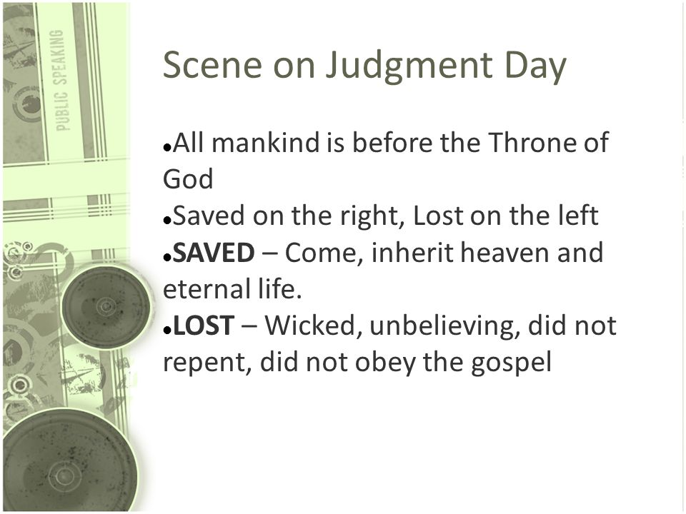 Scene on Judgment Day All mankind is before the Throne of God Saved on the right, Lost on the left SAVED – Come, inherit heaven and eternal life. LOST