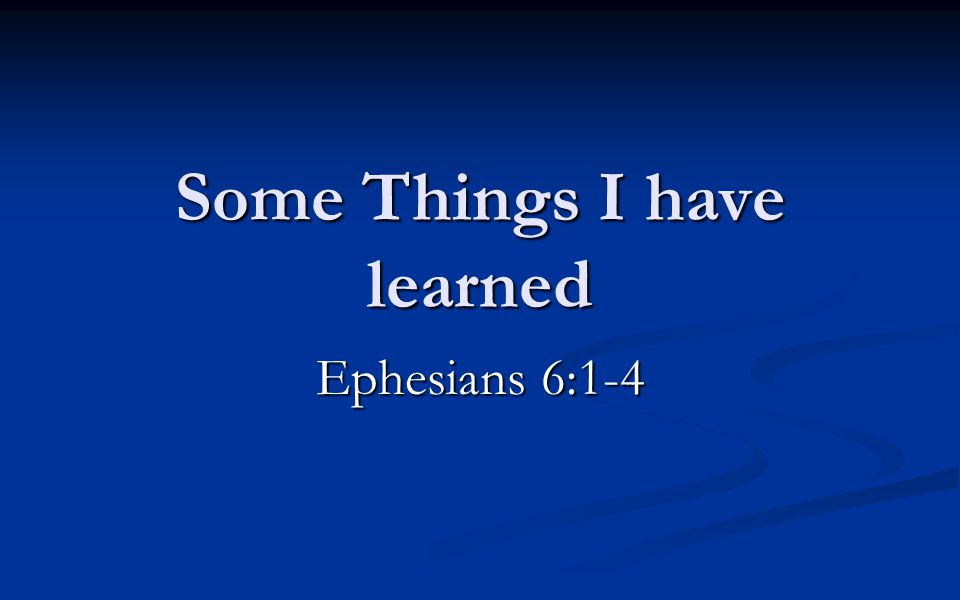 Some Things I have learned Ephesians 6:1-4