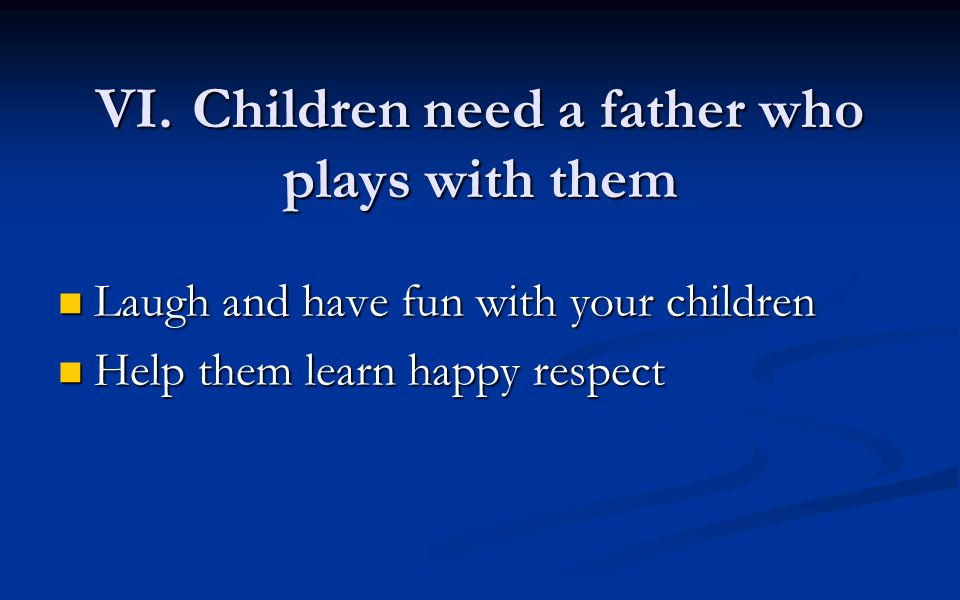 VI.Children need a father who plays with them Laugh and have fun with your children Laugh and have fun with your children Help them learn happy respect Help them learn happy respect