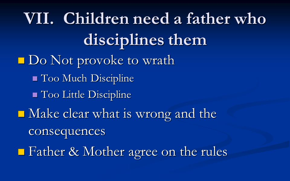 VII. Children need a father who disciplines them Do Not provoke to wrath Do Not provoke to wrath Too Much Discipline Too Much Discipline Too Little Di