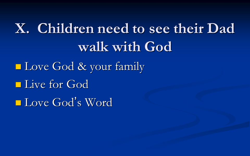 X. Children need to see their Dad walk with God Love God & your family Love God & your family Live for God Live for God Love God's Word Love God's Wor