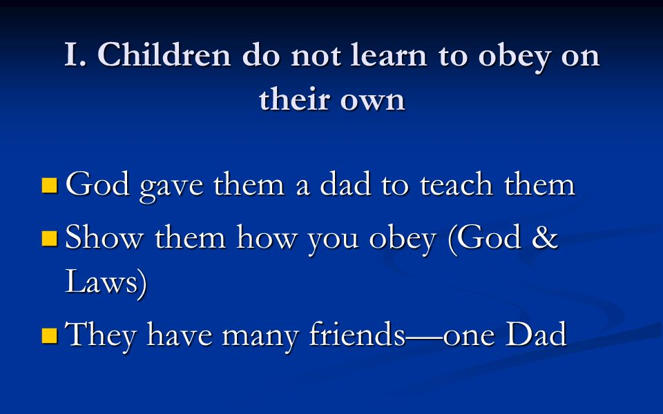 I. Children do not learn to obey on their own God gave them a dad to teach them God gave them a dad to teach them Show them how you obey (God & Laws)