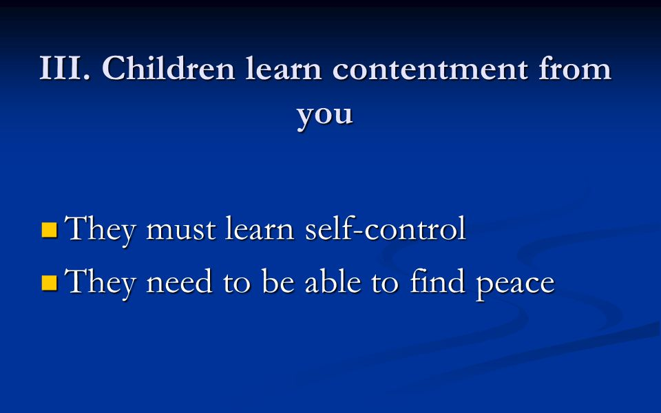 III. Children learn contentment from you They must learn self-control They must learn self-control They need to be able to find peace They need to be