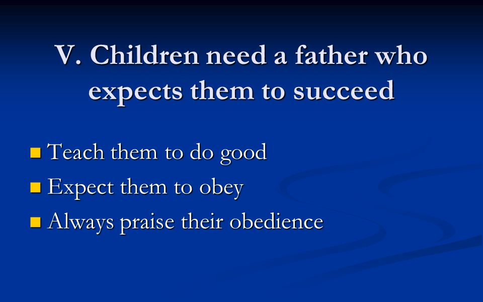 V. Children need a father who expects them to succeed Teach them to do good Teach them to do good Expect them to obey Expect them to obey Always prais